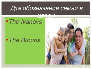 The Ivanovs The Brouns Для обозначения семьи в целом
