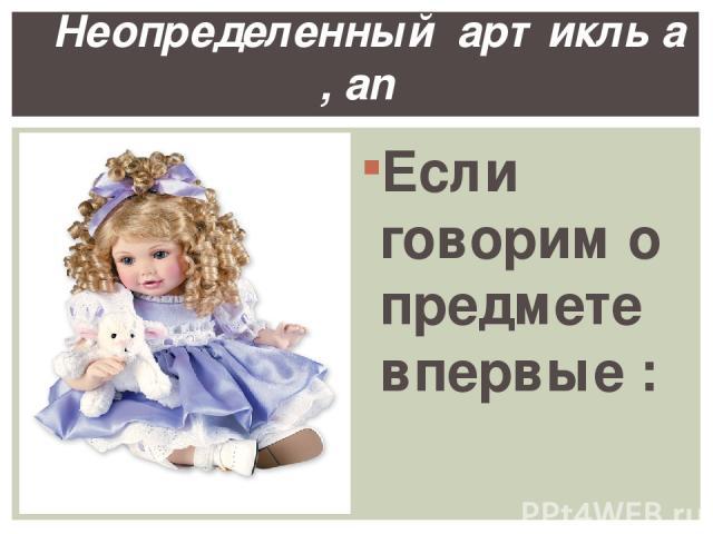 Если говорим о предмете впервые : This is a doll. Неопределенный артикль a , an