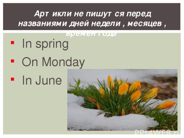In spring On Monday In June Артикли не пишутся перед названиями дней недели , месяцев , времен года