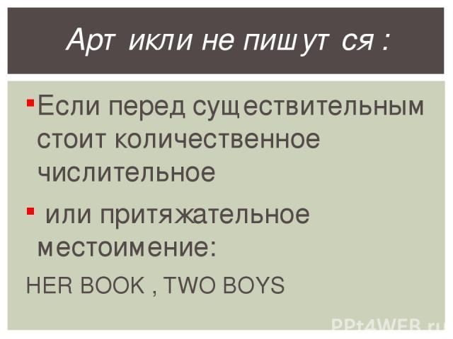 Если перед существительным стоит количественное числительное или притяжательное местоимение: HER BOOK , TWO BOYS Артикли не пишутся :