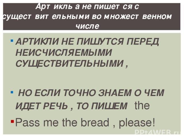 АРТИКЛИ НЕ ПИШУТСЯ ПЕРЕД НЕИСЧИСЛЯЕМЫМИ СУЩЕСТВИТЕЛЬНЫМИ , НО ЕСЛИ ТОЧНО ЗНАЕМ О ЧЕМ ИДЕТ РЕЧЬ , ТО ПИШЕМ the Pass me the bread , please! Артикль а не пишется с существительными во множественном числе