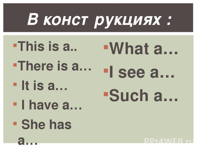 This is a.. There is a… It is a… I have a… She has a… What a… I see a… Such a… В конструкциях :