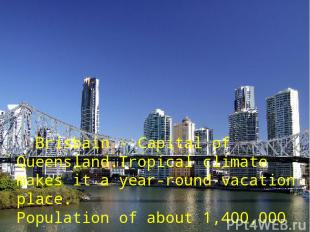 : Brisbain - Capital of Queensland.Tropical climate makes it а year-round vacati