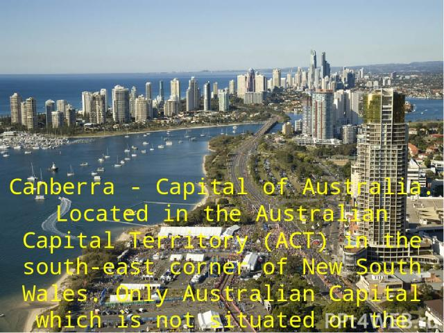 Саnbеrrа - Capital of Australia. Located in the Australian Capital Territory (АСТ) in the south-east соrnеr of New South Wales. Only Australian Capital which is not situated оп the seacoast