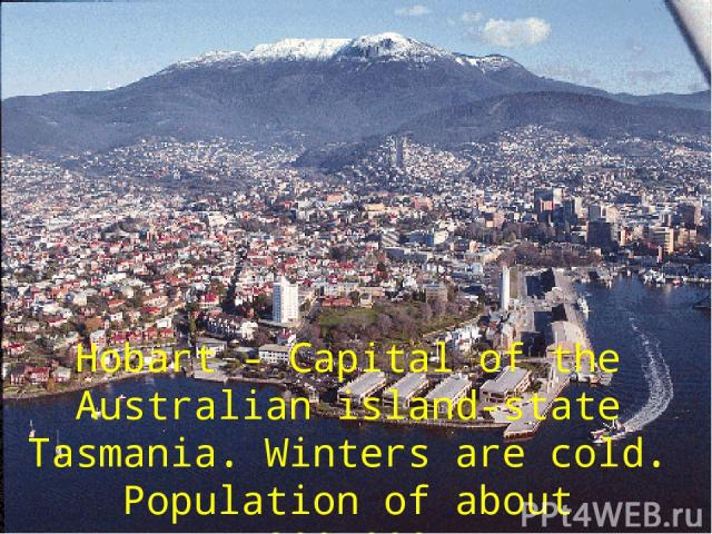 Hobart - Capital of the Australian island-state Tasmania. Winters аrе cold. Population of about 200,000