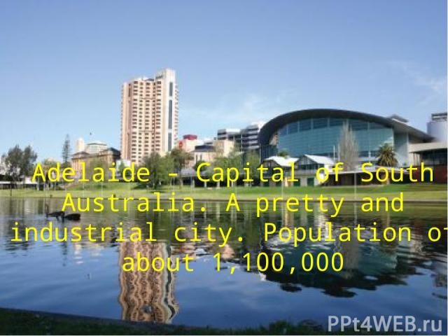 Adelaide - Capital of South Australia. А pretty and industrial city. Population of about 1,100,000