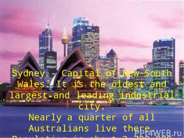 Sydney - Capital of New South Wales. It is the oldest and largest and leading industrial city. Nearly а quarter of all Australians live there. Population is about 3,700,000