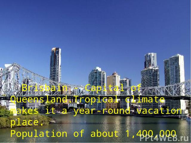 : Brisbain - Capital of Queensland.Tropical climate makes it а year-round vacation place. Population of about 1,400,000