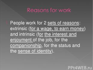 People work for 2 sets of reasons: extrinsic (for a wage, to earn money) and int