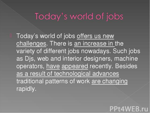Today's world of jobs offers us new challenges. There is an increase in the variety of different jobs nowadays. Such jobs as Djs, web and interior designers, machine operators, have appeared recently. Besides as a result of technological advances tr…