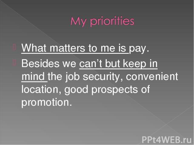 What matters to me is pay. Besides we can't but keep in mind the job security, convenient location, good prospects of promotion.
