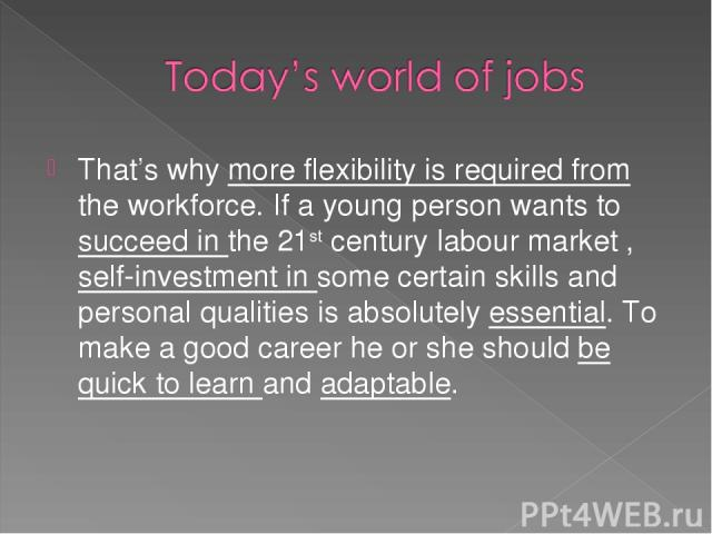 That's why more flexibility is required from the workforce. If a young person wants to succeed in the 21st century labour market , self-investment in some certain skills and personal qualities is absolutely essential. To make a good career he or she…