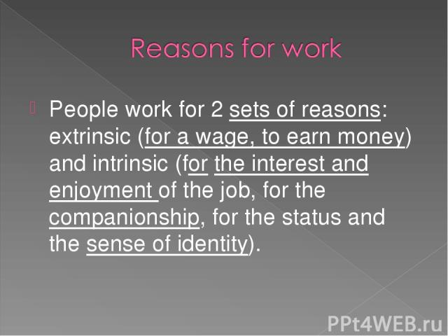 People work for 2 sets of reasons: extrinsic (for a wage, to earn money) and intrinsic (for the interest and enjoyment of the job, for the companionship, for the status and the sense of identity).
