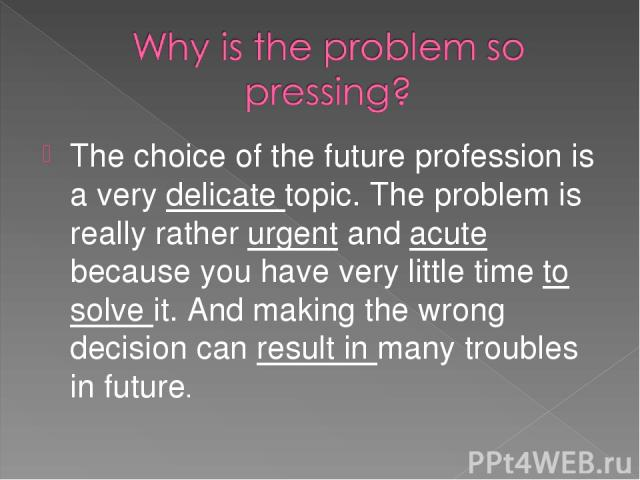 The choice of the future profession is a very delicate topic. The problem is really rather urgent and acute because you have very little time to solve it. And making the wrong decision can result in many troubles in future.