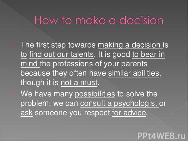The first step towards making a decision is to find out our talents. It is good to bear in mind the professions of your parents because they often have similar abilities, though it is not a must. We have many possibilities to solve the problem: we c…