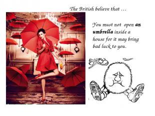 You must not open an umbrella inside a house for it may bring bad luck to you. T