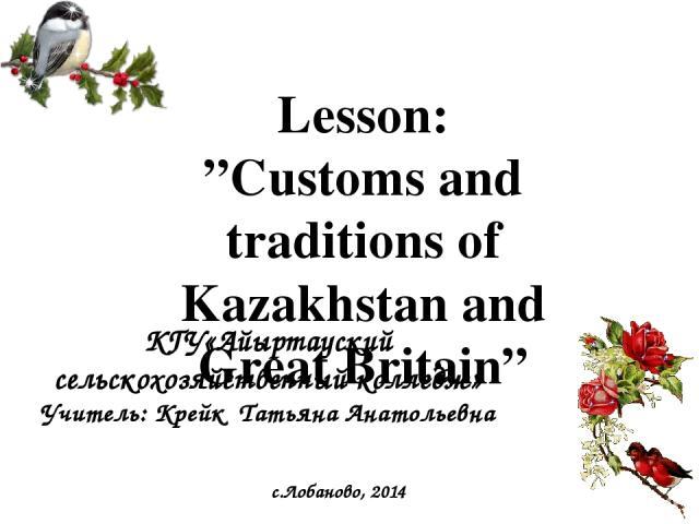 """Lesson: """"Customs and traditions of Kazakhstan and Great Britain"""" КГУ«Айыртауский сельскохозяйственный колледж» Учитель: Крейк Татьяна Анатольевна с.Лобаново, 2014"""