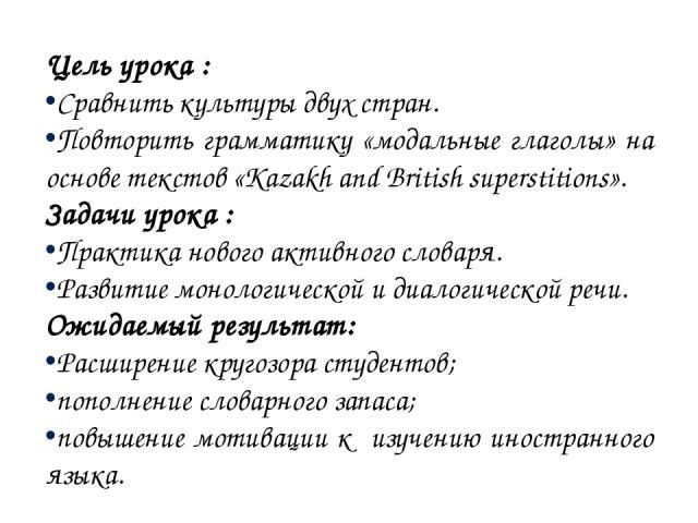 Цель урока : Сравнить культуры двух стран. Повторить грамматику «модальные глаголы» на основе текстов «Kazakh and British superstitions». Задачи урока : Практика нового активного словаря. Развитие монологической и диалогической речи. Ожидаемый резул…