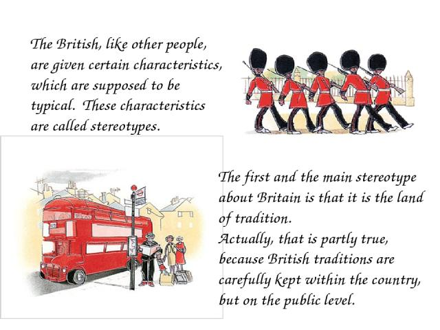 The British, like other people, are given certain characteristics, which are supposed to be typical. These characteristics are called stereotypes. The first and the main stereotype about Britain is that it is the land of tradition. Actually, that is…