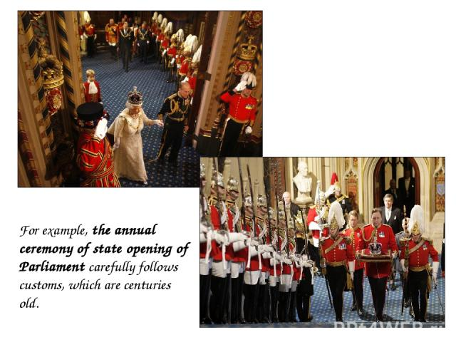 For example, the annual ceremony of state opening of Parliament carefully follows customs, which are centuries old.