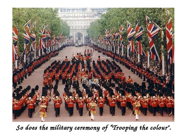 "So does the military ceremony of ""Trooping the colour"