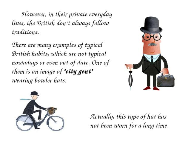 However, in their private everyday lives, the British don't always follow traditions. There are many examples of typical British habits, which are not typical nowadays or even out of date. One of them is an image of