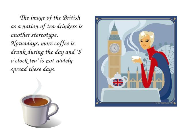 The image of the British as a nation of tea-drinkers is another stereotype. Nowadays, more coffee is drunk during the day and