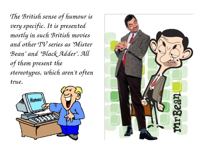 The British sense of humour is very specific. It is presented mostly in such British movies and other TV series as