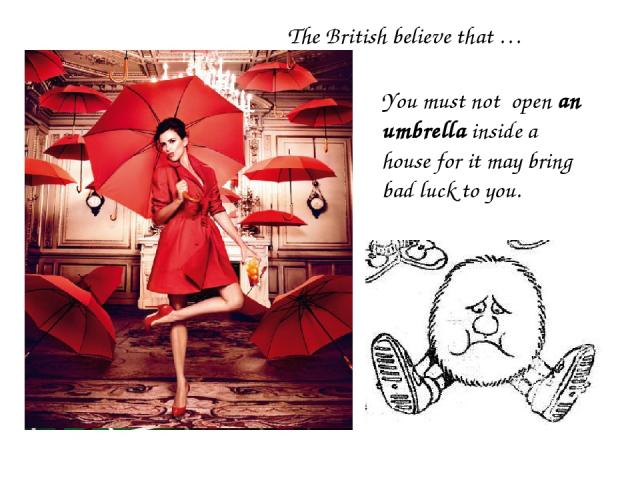 You must not open an umbrella inside a house for it may bring bad luck to you. The British believe that …