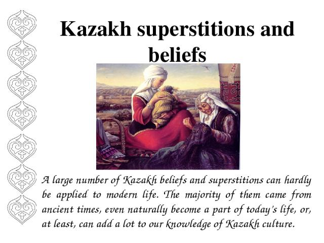 Kazakh superstitions and beliefs A large number of Kazakh beliefs and superstitions can hardly be applied to modern life. The majority of them came from ancient times, even naturally become a part of today's life, or, at least, can add a lot to our …