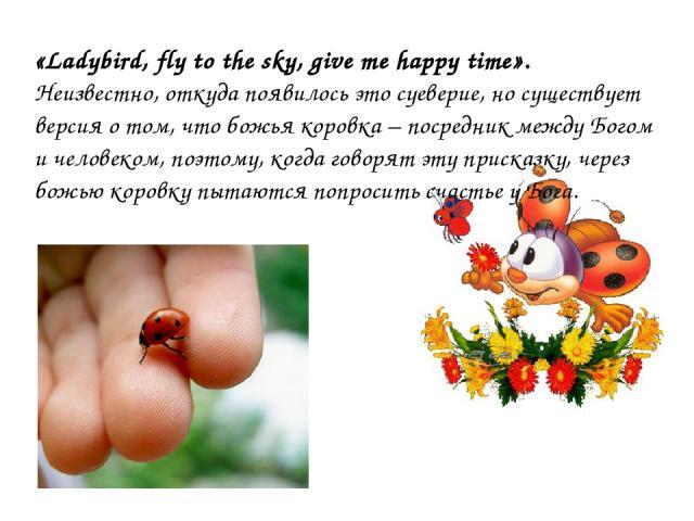 «Ladybird, fly to the sky, give me happy time». Неизвестно, откуда появилось это суеверие, но существует версия о том, что божья коровка – посредник между Богом и человеком, поэтому, когда говорят эту присказку, через божью коровку пытаются попросит…
