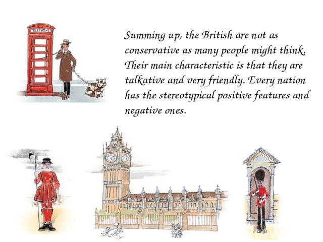 Summing up, the British are not as conservative as many people might think. Their main characteristic is that they are talkative and very friendly. Every nation has the stereotypical positive features and negative ones.