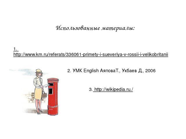 Использованные материалы: 1. http://www.km.ru/referats/336061-primety-i-sueveriya-v-rossii-i-velikobritanii 2. УМК English АяповаТ., Укбаев Д., 2006 3. http://wikipedia.ru./