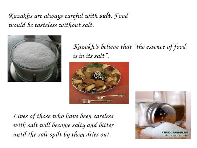 "Kazakhs are always careful with salt. Food would be tasteless without salt. Kazakh's believe that ""the essence of food is in its salt"". Lives of those who have been careless with salt will become salty and bitter until the salt spilt by them dries out."