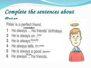 Complete the sentences about Peter time remember friendly the truth listener hel
