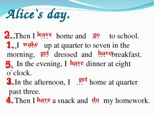 Alice`s day. Then I … home and … to school. I … up at quarter to seven in the mo