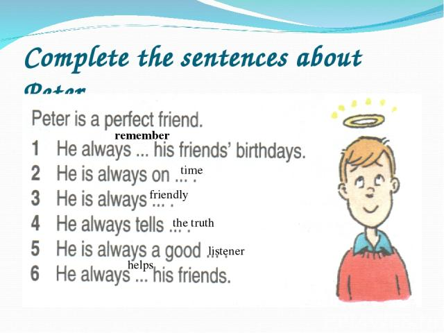 Complete the sentences about Peter time remember friendly the truth listener helps