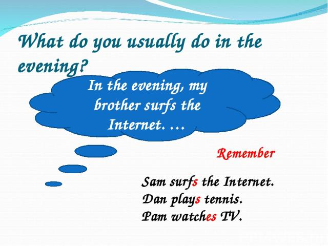What do you usually do in the evening? In the evening, my brother surfs the Internet. … Remember Sam surfs the Internet. Dan plays tennis. Pam watches TV.