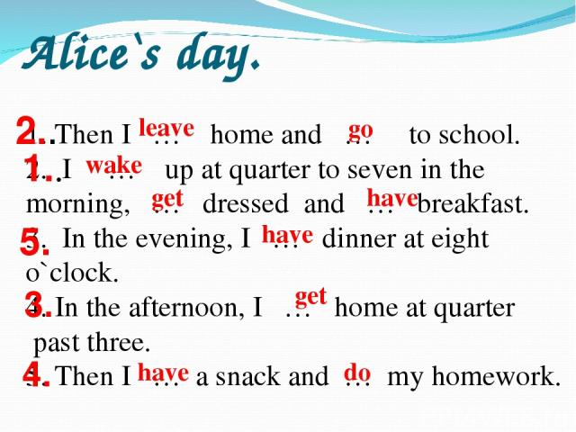 Alice`s day. Then I … home and … to school. I … up at quarter to seven in the morning, … dressed and … breakfast. 3. In the evening, I … dinner at eight o`clock. 4. In the afternoon, I … home at quarter past three. 5. Then I … a snack and … my homew…