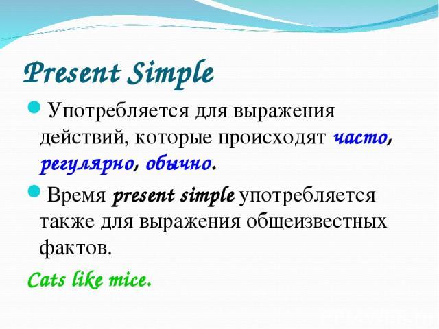 Present Simple Употребляется для выражения действий, которые происходят часто, регулярно, обычно. Время present simple употребляется также для выражения общеизвестных фактов. Cats like mice.