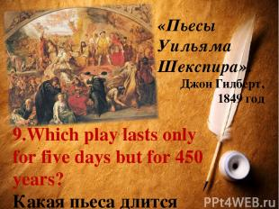 «Пьесы Уильяма Шекспира». Джон Гилберт, 1849 год 9.Which play lasts only for fiv