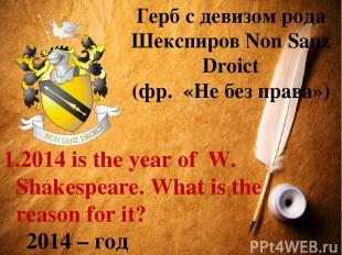 Герб с девизом рода Шекспиров Non Sanz Droict (фр. «Не без права») 2014 is the