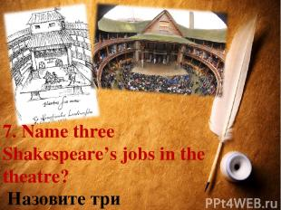 7. Name three Shakespeare's jobs in the theatre? Назовите три театральные профес