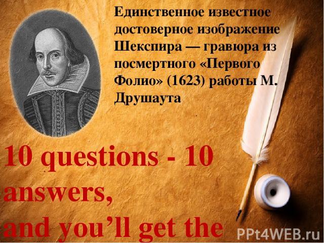Единственное известное достоверное изображение Шекспира — гравюра из посмертного «Первого Фолио» (1623) работы М. Друшаута 10 questions - 10 answers, and you'll get the award Ответь на 10 вопросов, и приз –твой!