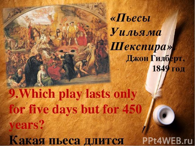 «Пьесы Уильяма Шекспира». Джон Гилберт, 1849 год 9.Which play lasts only for five days but for 450 years? Какая пьеса длится всего лишь пять дней и при этом 450 лет?