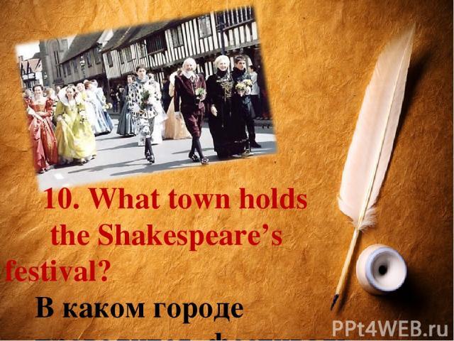 10. What town holds the Shakespeare's festival? В каком городе проводится фестиваль Шекспира?