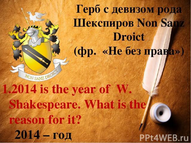 Герб с девизом рода Шекспиров Non Sanz Droict (фр. «Не без права») 2014 is the year of W. Shakespeare. What is the reason for it? 2014 – год У.Шекспира. Почему?