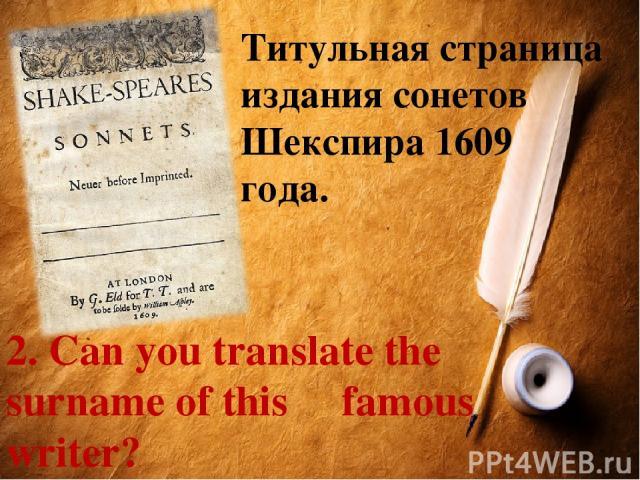 Титульная страница издания сонетов Шекспира 1609 года. 2. Can you translate the surname of this famous writer? Предложите перевод фамилии поэта.
