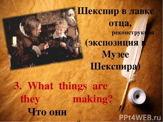 Шекспир в лавке отца, реконструкция (экспозиция в Музее Шекспира) 3. What things are they making? Что они производят?