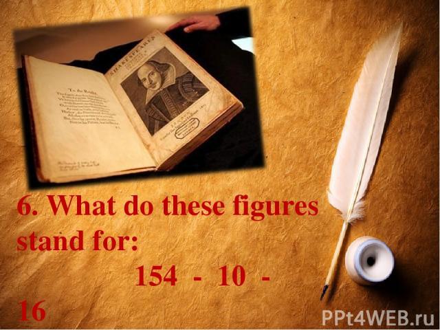 6. What do these figures stand for: 154 - 10 - 16 Что означают эти цифры в творчестве Шекспира?